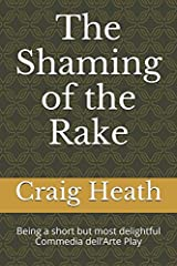 The Shaming of the Rake: Being a short but most delightful Commedia dell'Arte Play Paperback