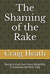 The Shaming of the Rake: Being a short but most delightful  Commedia dell'Arte Play