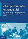 Schauspielerei oder Authentizität?: Der Einfluss des Self-Monitoring auf das Verhalten der Teilnehmer im Assessment Center