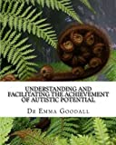Understanding and Facilitating the Achievement of Autistic Potential, Emma Goodall, 149222572X