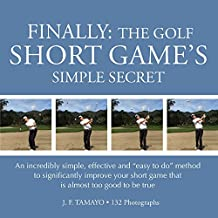 "FINALLY: THE GOLF SHORT GAME'S SIMPLE SECRET: An incredibly simple, effective and ""easy to do"" method to significantly improve your short game that is almost too good to be true"