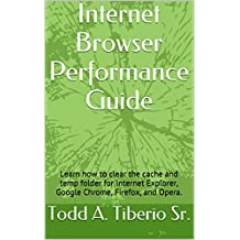 Internet Browser Performance Guide: Learn how to clear the cache and temporary folders for Internet Explorer, Google Chrome, Firefox, and Opera. (PC Technology Book 4)