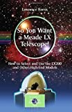 By Lawrence Harris So You Want a Meade LX Telescope!: How to Select and Use the LX200 and Other High-End Models (The Pa (2010) [Paperback]