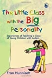 The Little Class with the Big Personality: Experiences of Teaching A Class of Young Children with Autism, Fran Hunnisett, 1843103087