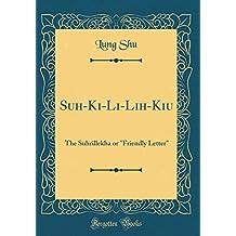 """Suh-Ki-Li-Lih-Kiu: The Suhrillekha or """"Friendly Letter"""" (Classic Reprint)"""