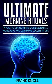 Morning Ritual: Ultimate Morning Rituals To Achieve More, Increase Income, Be More Productive, Improve Relatioships,: A plan to conquer the morning to ... for Beginners, Yoga, Running, Praying) by [Knoll, Frank]