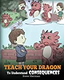 Teach Your Dragon To Understand Consequences: A Dragon Book To Teach Children About Choices and Consequences. A Cute Children Story To Teach Kids How To Make Good Choices.: Volume 14 (My Dragon Books)