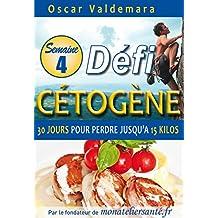 Cétogène : Défi 30 Jours, Semaine 4: Comment un régime alimentaire pauvre en glucide vous permet de perdre jusqu'à 15 kilos rapidement et durablement (Défi Cétogène) (French Edition)