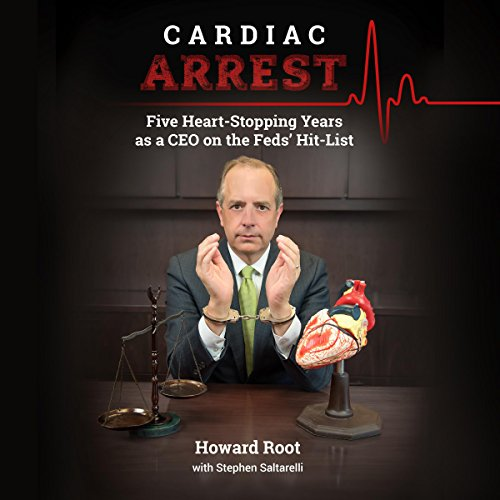Cardiac Arrest  Five Heart Stopping Years As A Ceo On The Feds Hit List