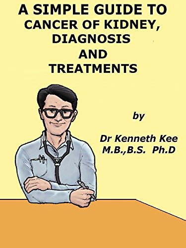 Renal Cell Kidney Cancer - A Simple Guide to Kidney Cancer, Diagnosis and Treatment (A Simple Guide to Medical Conditions)