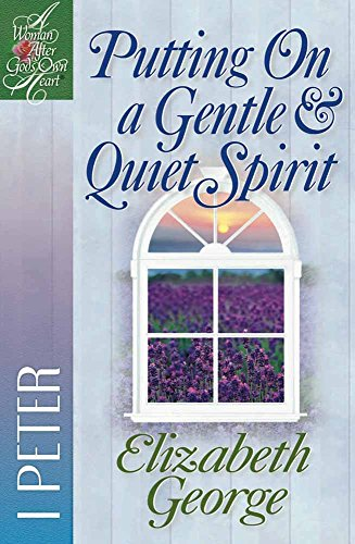 Putting On a Gentle & Quiet Spirit: 1 Peter (A Woman After God's Own Heart®)