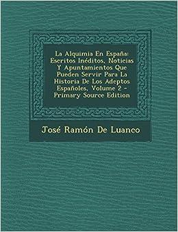 La Alquimia En Espana: Escritos Ineditos, Noticias y Apuntamientos Que Pueden Servir Para La Historia de Los Adeptos Espanoles, Volume 2 - PR: Amazon.es: De Luanco, Jose Ramon: Libros