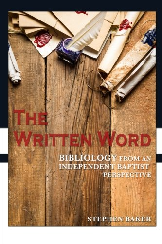 The Written Word: Bibliology From An Independent Baptist Perspective (Independent Baptist Doctrine Series) (Volume 1)