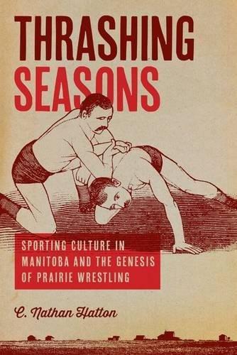 Download Thrashing Seasons: Sporting Culture in Manitoba and the Genesis of Prairie Wrestling pdf