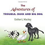 The Adventures of Trouble, Duck and Big Dog, Esther L. MacKey, 1608608271