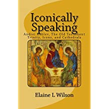 Iconically Speaking: Andrei Rublev, The Old Testament Trinity, Icons, and Cathedrals (The Art of God's Messages Book 5)