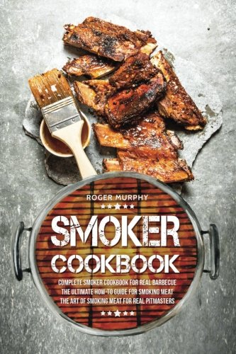 Smoker Cookbook: Complete Smoker Cookbook for Real Barbecue, The Ultimate How-To Guide for Smoking Meat, The Art of Smoking Meat for Real Pitmasters (Best Smoker For Beginners)