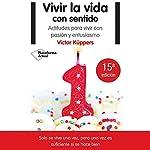 Vivir la vida con sentido [Living Life with Feeling]: Actitudes para vivir con pasión y entusiasmo [Attitudes to Live with Passion and Enthusiasm] | Victor Küppers