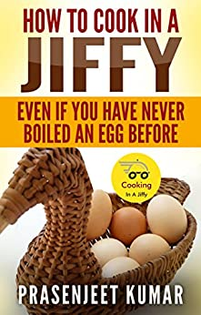 How To Cook In A Jiffy Even If You Have Never Boiled An Egg Before (How To Cook Everything In A Jiffy Book 1) by [Kumar, Prasenjeet]