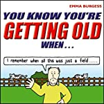 You Know You're Getting Old When... | Emma Burgess