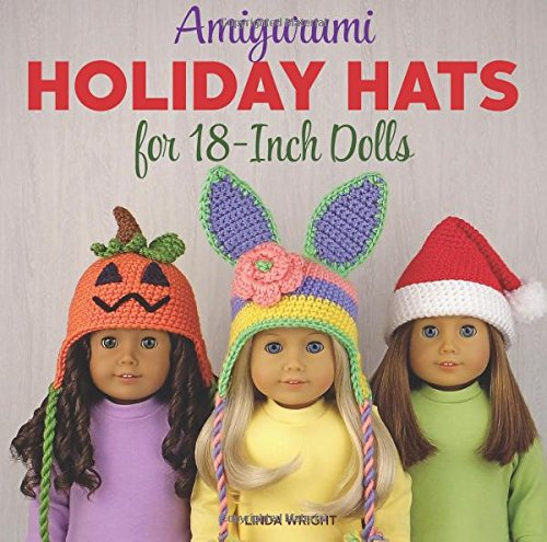 Amigurumi Holiday Hats for 18-Inch Dolls: 20 Easy Crochet Patterns for Christmas, Halloween, Easter, Valentine's Day, St. Patrick's Day & More -
