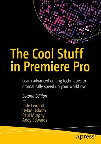 The Cool Stuff in Premiere Pro: Learn advanced editing techniques to dramatically speed up your workflow by Apress