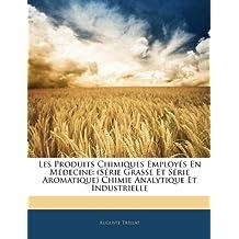 Les Produits Chimiques Employs En Mdecine: Serie Grasse Et Serie Aromatique Chimie Analytique Et Industrielle