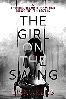 The Girl on the Swing: A Psychological Romantic Suspense Novel (A Let Me Go series Book 2) by [Akers, Lisa]
