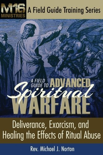 A Field Guide to Advanced Spiritual Warfare: Deliverance, Exorcism, and Healing the Effects of Ritual Abuse (M16 Ministr