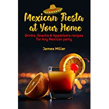 Mexican Fiesta at Your Home: Drinks, Snacks & Appetizers recipes for Any Mexican party