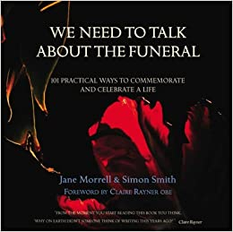 We Need to Talk About the Funeral: 101 Practical Ways to Commemorate and Celebrate A Life by Jane Morrell (2006-10-02)