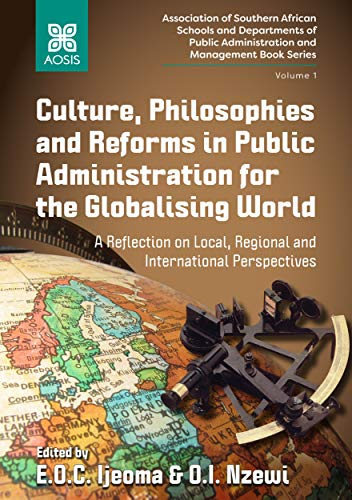 Culture, Philosophies and Reforms in Public Administration for the Globalising World: A Reflection on Local, Regional and International Perspectives (Association ... and Management Book Series 1)