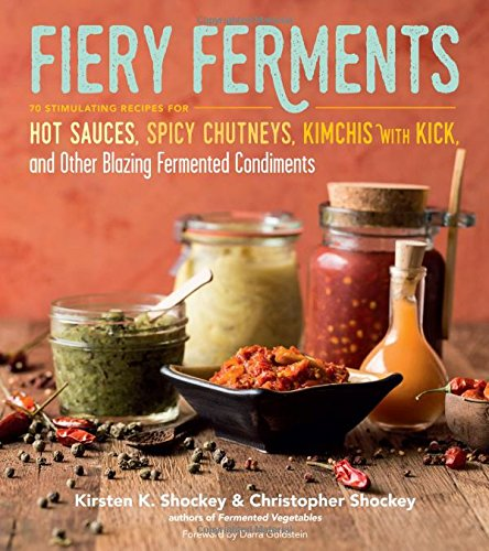 Fiery Ferments: 70 Stimulating Recipes for Hot Sauces, Spicy Chutneys, Kimchis with Kick, and Other Blazing Fermented Condiments by Kirsten K. Shockey, Christopher Shockey