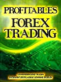 Profitables Forex Trading: Gewinnbringend Traden und entspannt erstklassige Gewinne erzielen (German Edition)