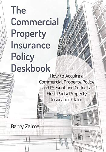 The Commercial Property Insurance Policy Deskbook: How to Acquire a Commercial Property Policy and Present and Collect a First-Party Property Insurance Claim