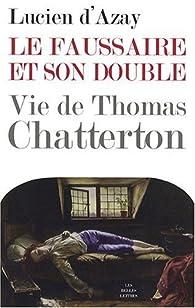 Le faussaire et son double. Vie de Thomas Chatterton - Lucien d' Azay