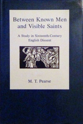 Between Known Men and Visible Saints: A Study in Sixteenth-Century English Dissent