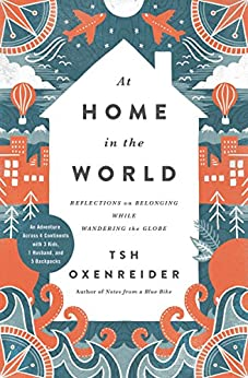 At Home in the World: Reflections on Belonging While Wandering the Globe by [Oxenreider, Tsh]