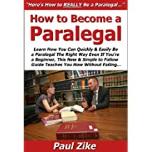 How to Become a Paralegal: Learn How You Can Quickly & Easily Be a Paralegal The Right Way Even If You're a Beginner, This New & Simple to Follow Guide Teaches You How Without Failing
