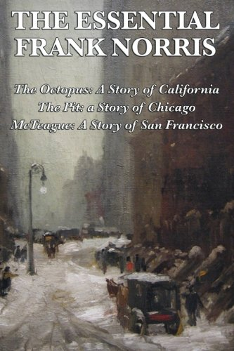 The Essential Frank Norris: The Octopus, A Story of California: The Pit, a Story of Chicago: McTeague, A Story of San Francisco pdf epub