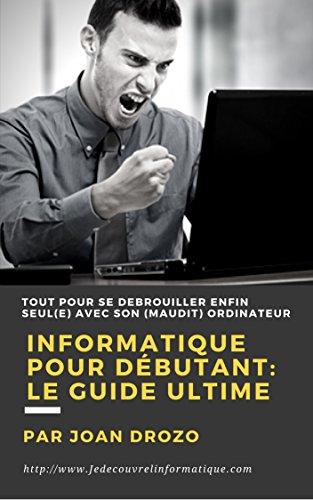 Informatique pour débutant - Le Guide Ultime: Tout faire soi-même avec son ordinateur (French Edition)