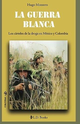 La guerra blanca : los cárteles de la droga en México y Colombia