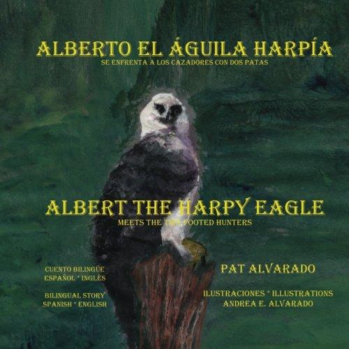 Alberto el aguila harpia se enfrenta a los cazadores con dos patas * Albert the Harpy Eagle meets the two-footed hunters (Spanish and English Edition) by Piggy Press
