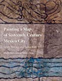 Painting a Map of Sixteenth-Century Mexico City : Land, Writing, and Native Rule, Michele R. Derrick, Maria Castanedo De La Paz, Dennis A. Carr, Diana Magaloni Kerpel, 0300180713