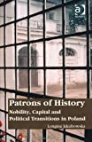 Patrons of History : Nobility, Capital and Political Transitions in Poland, Jakubowska, Longina, 1409443736