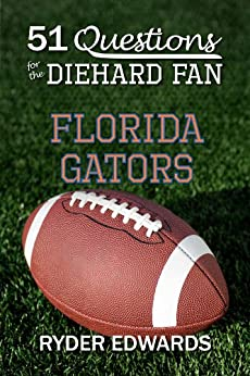 51 QUESTIONS FOR THE DIEHARD FAN: FLORIDA GATORS by [Edwards, Ryder]