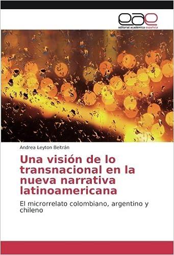 Una visión de lo transnacional en la nueva narrativa latinoamericana: El microrrelato colombiano, argentino y chileno (Spanish Edition): Andrea Leyton ...