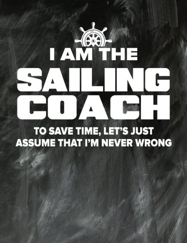 Sailing Coaching Notebook - Just Assume That I'm Never Wrong - 8.5x11 Coaches Practice Journal: Sailing Coach Notepad for Training Notes, Strategy, Plays Diagram and Sketches