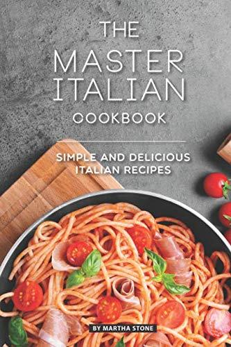 The Master Italian Cookbook: Simple and Delicious Italian Recipes by Martha Stone