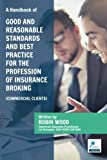 A Handbook of Good & Reasonable Standards And Best Practice for the Profession of Insurance Broking (Commercial Clients) by Mr Robin Wood